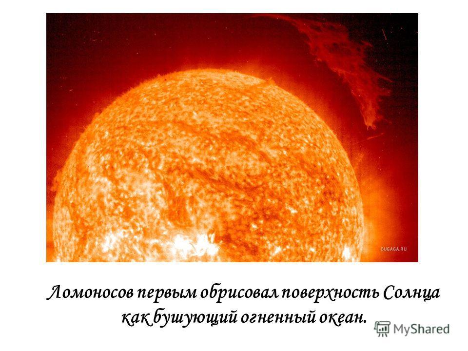 Ломоносов первым обрисовал поверхность Солнца как бушующий огненный океан.