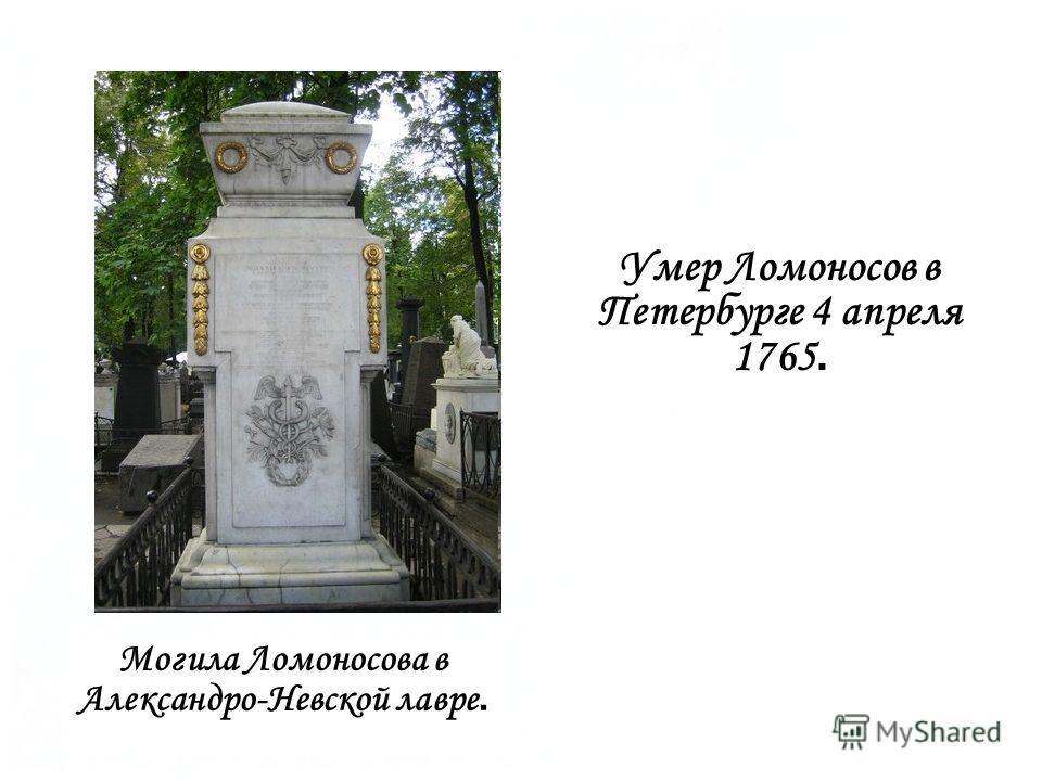 Умер Ломоносов в Петербурге 4 апреля 1765. Могила Ломоносова в Александро-Невской лавре.