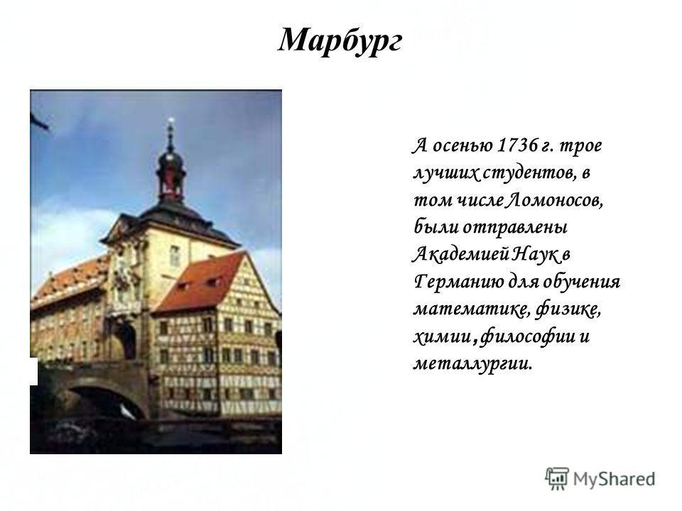 А осенью 1736 г. трое лучших студентов, в том числе Ломоносов, были отправлены Академией Наук в Германию для обучения математике, физике, химии, философии и металлургии. Марбург