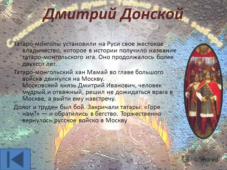 Дмитрий Донской Татаро-монголы установили на Руси свое жестокое владычество, которое в истории получило название татаро-монгольского ига. Оно продолжалось более двухсот лет. Татаро-монгольский хан Мамай во главе большого войска двинулся на Москву. Мо
