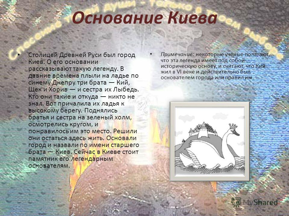 Основание Киева Столицей Древней Руси был город Киев. О его основании рассказывают такую легенду. В давние времена плыли на ладье по синему Днепру три брата Кий, Щек и Хорив и сестра их Лыбедь. Кто они такие и откуда никто не знал. Вот причалила их л