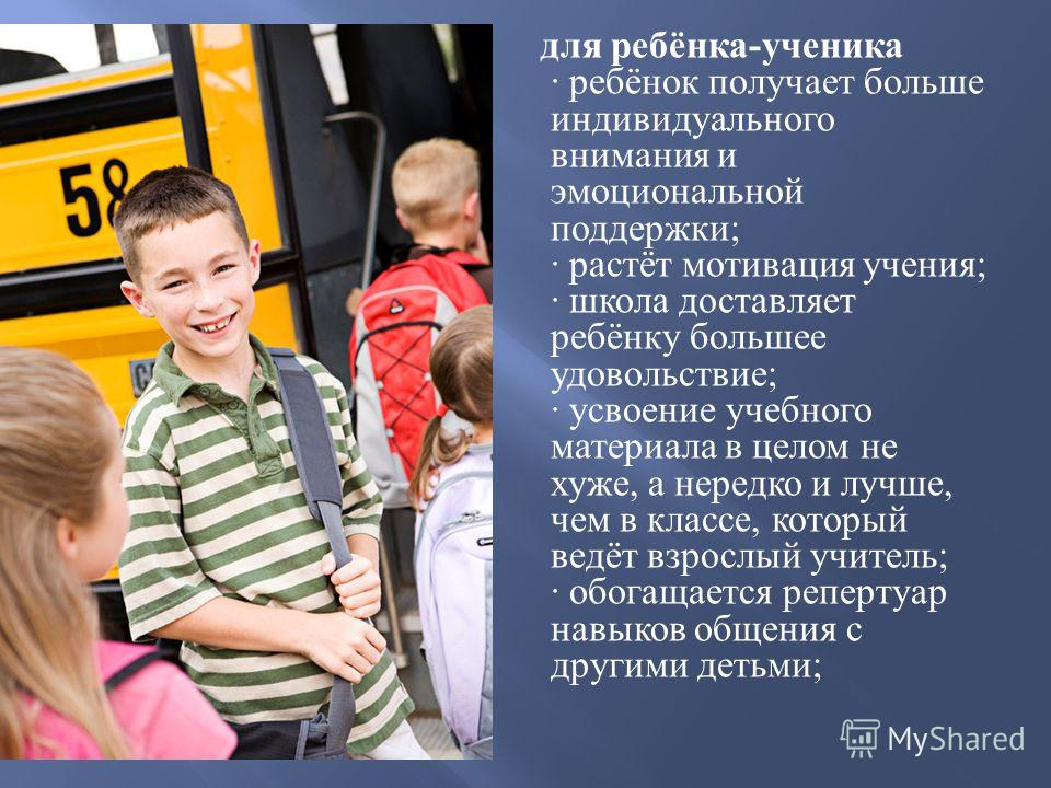 для ребёнка - ученика · ребёнок получает больше индивидуального внимания и эмоциональной поддержки ; · растёт мотивация учения ; · школа доставляет ребёнку большее удовольствие ; · усвоение учебного материала в целом не хуже, а нередко и лучше, чем в