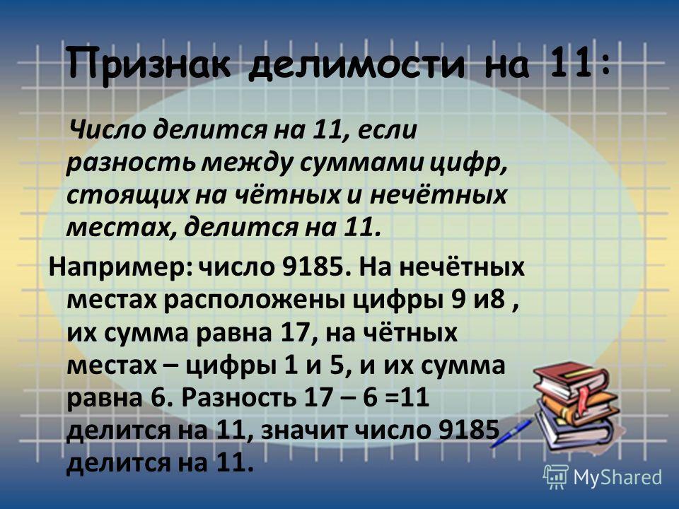 Признак делимости на 11: Число делится на 11, если разность между суммами цифр, стоящих на чётных и нечётных местах, делится на 11. Например: число 9185. На нечётных местах расположены цифры 9 и8, их сумма равна 17, на чётных местах – цифры 1 и 5, и