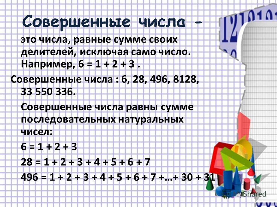 Совершенные числа - это числа, равные сумме своих делителей, исключая само число. Например, 6 = 1 + 2 + 3. Совершенные числа : 6, 28, 496, 8128, 33 550 336. Совершенные числа равны сумме последовательных натуральных чисел: 6 = 1 + 2 + 3 28 = 1 + 2 +