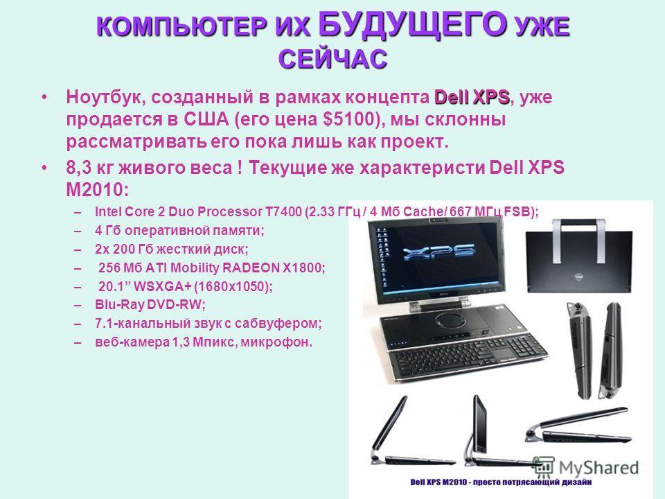 КОМПЬЮТЕР ИХ БУДУЩЕГО УЖЕ СЕЙЧАС Dell XPSНоутбук, созданный в рамках концепта Dell XPS, уже продается в США (его цена $5100), мы склонны рассматривать его пока лишь как проект. 8,3 кг живого веса ! Текущие же характеристи Dell XPS M2010: –Intel Core