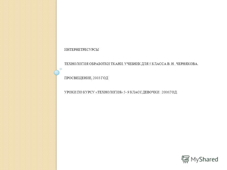 ИНТЕРНЕТРЕСУРСЫ ТЕХНОЛОГИЯ ОБРАБОТКИ ТКАНИ. УЧЕБНИК ДЛЯ 5 КЛАССА В. Н. ЧЕРНЯКОВА. ПРОСВЕЩЕНИЕ, 2003 ГОД УРОКИ ПО КУРСУ «ТЕХНОЛОГИЯ» 5- 9 КЛАСС ДЕВОЧКИ 2006 ГОД.