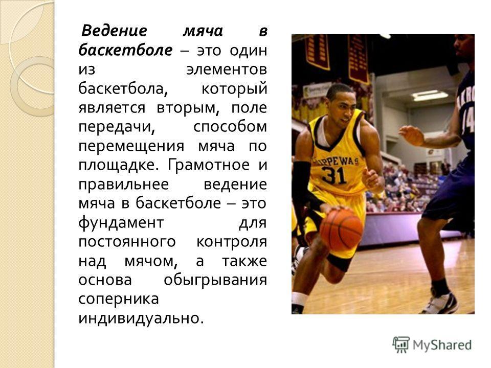 Ведение мяча в баскетболе – это один из элементов баскетбола, который является вторым, поле передачи, способом перемещения мяча по площадке. Грамотное и правильнее ведение мяча в баскетболе – это фундамент для постоянного контроля над мячом, а также
