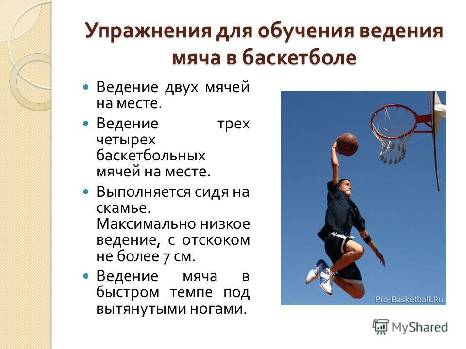 Упражнения для обучения ведения мяча в баскетболе Ведение двух мячей на месте. Ведение трех четырех баскетбольных мячей на месте. Выполняется сидя на скамье. Максимально низкое ведение, с отскоком не более 7 см. Ведение мяча в быстром темпе под вытян