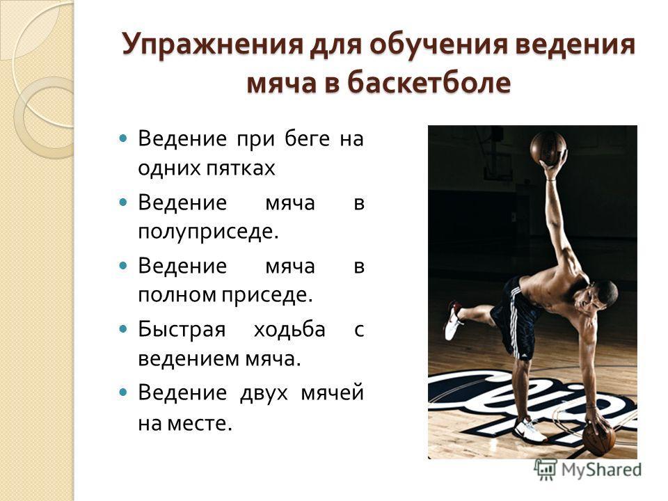 Упражнения для обучения ведения мяча в баскетболе Ведение при беге на одних пятках Ведение мяча в полуприседе. Ведение мяча в полном приседе. Быстрая ходьба с ведением мяча. Ведение двух мячей на месте.