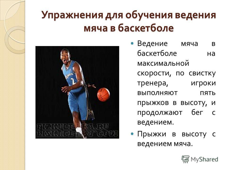 Упражнения для обучения ведения мяча в баскетболе Ведение мяча в баскетболе на максимальной скорости, по свистку тренера, игроки выполняют пять прыжков в высоту, и продолжают бег с ведением. Прыжки в высоту с ведением мяча.