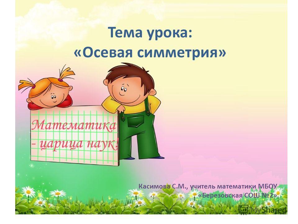 Тема урока: «Осевая симметрия» Касимова С.М., учитель математики МБОУ «Березовская СОШ 2»