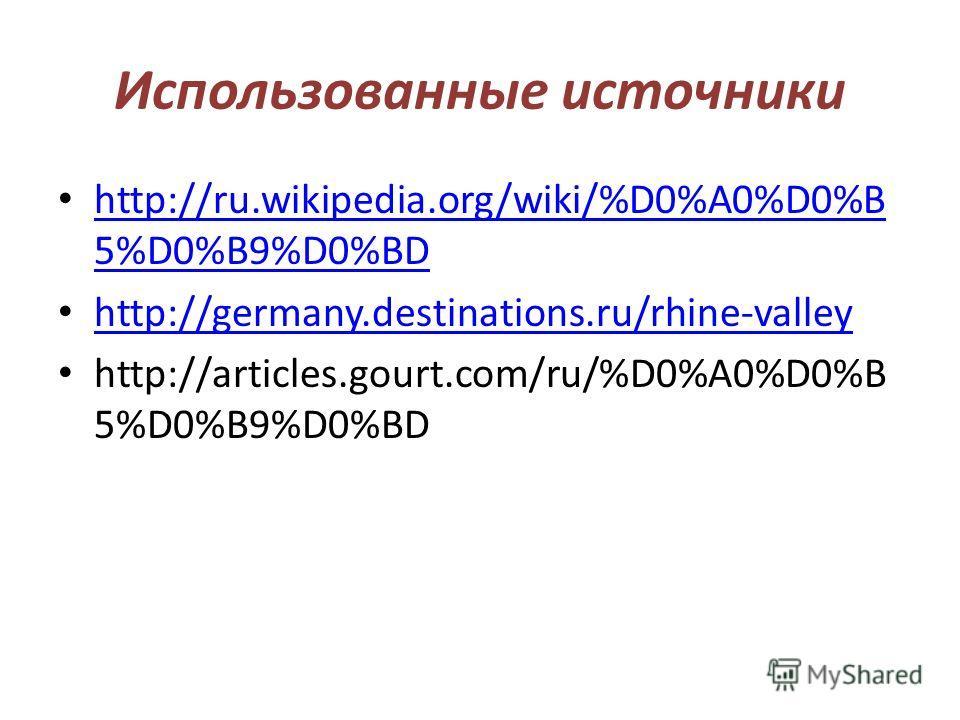 Использованные источники http://ru.wikipedia.org/wiki/%D0%A0%D0%B 5%D0%B9%D0%BD http://ru.wikipedia.org/wiki/%D0%A0%D0%B 5%D0%B9%D0%BD http://germany.destinations.ru/rhine-valley http://articles.gourt.com/ru/%D0%A0%D0%B 5%D0%B9%D0%BD