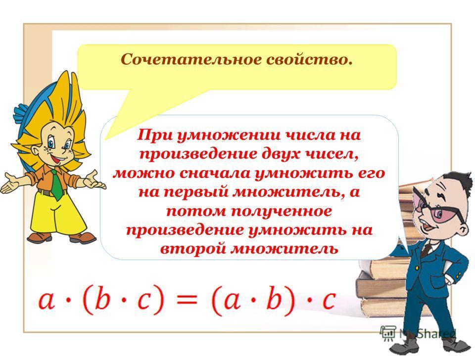 При умножении числа на произведение двух чисел, можно сначала умножить его на первый множитель, а потом полученное произведение умножить на второй множитель Сочетательное свойство.