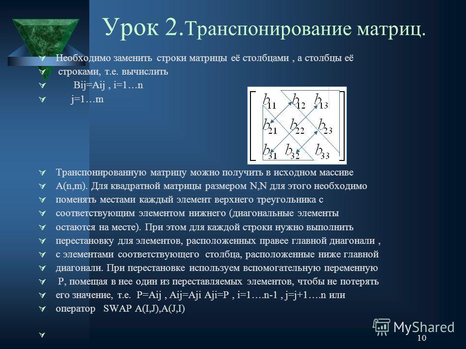 10 Урок 2. Транспонирование матриц. Необходимо заменить строки матрицы её столбцами, а столбцы её строками, т.е. вычислить Вij=Аij, i=1…n j=1…m Транспонированную матрицу можно получить в исходном массиве А(n,m). Для квадратной матрицы размером N,N дл