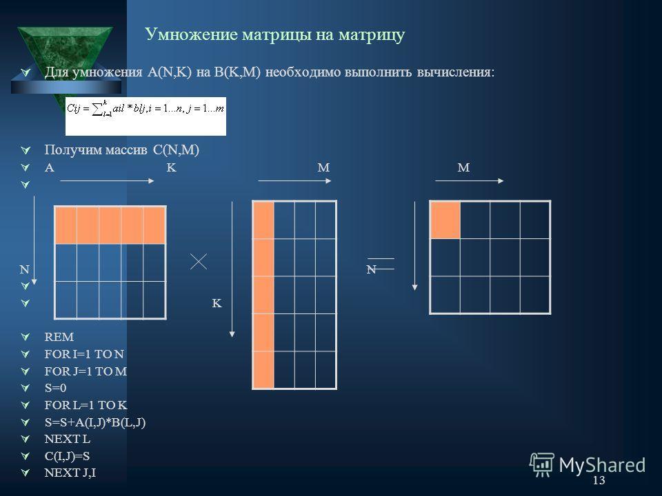 13 Умножение матрицы на матрицу Для умножения А(N,K) на В(K,M) необходимо выполнить вычисления: Получим массив С(N,M) A K M M N K REM FOR I=1 TO N FOR J=1 TO M S=0 FOR L=1 TO K S=S+A(I,J)*B(L,J) NEXT L C(I,J)=S NEXT J,I
