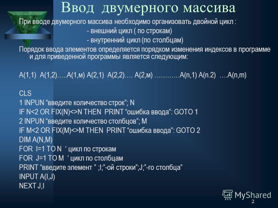 2 Ввод двумерного массива При вводе двумерного массива необходимо организовать двойной цикл : - внешний цикл ( по строкам) - внутренний цикл (по столбцам) Порядок ввода элементов определяется порядком изменения индексов в программе и для приведенной