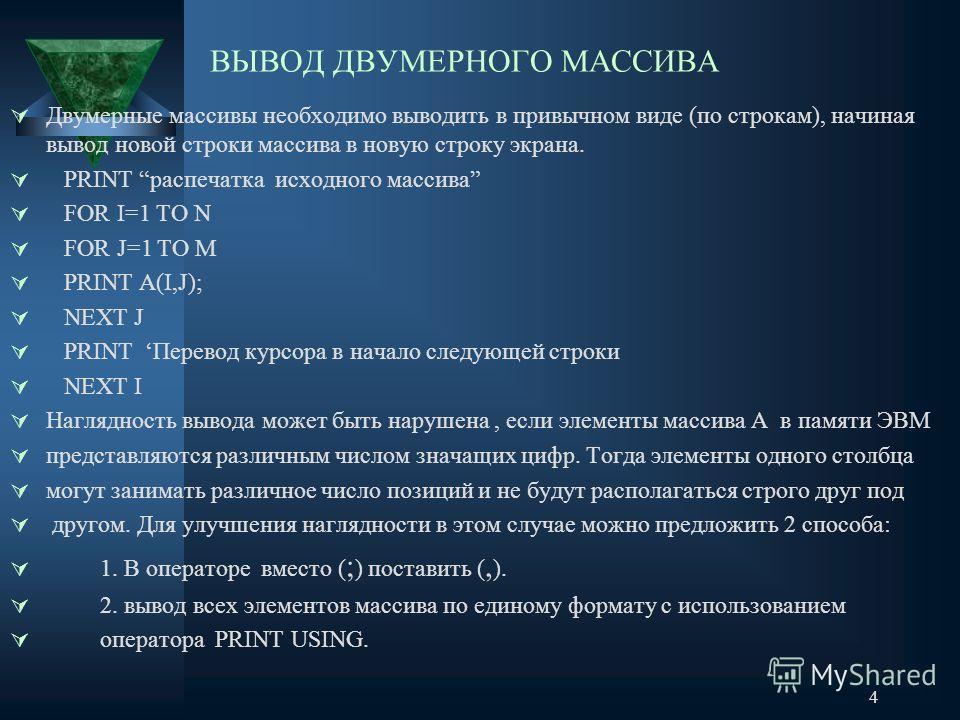 4 ВЫВОД ДВУМЕРНОГО МАССИВА Двумерные массивы необходимо выводить в привычном виде (по строкам), начиная вывод новой строки массива в новую строку экрана. PRINT распечатка исходного массива FOR I=1 TO N FOR J=1 TO M PRINT A(I,J); NEXT J PRINT Перевод