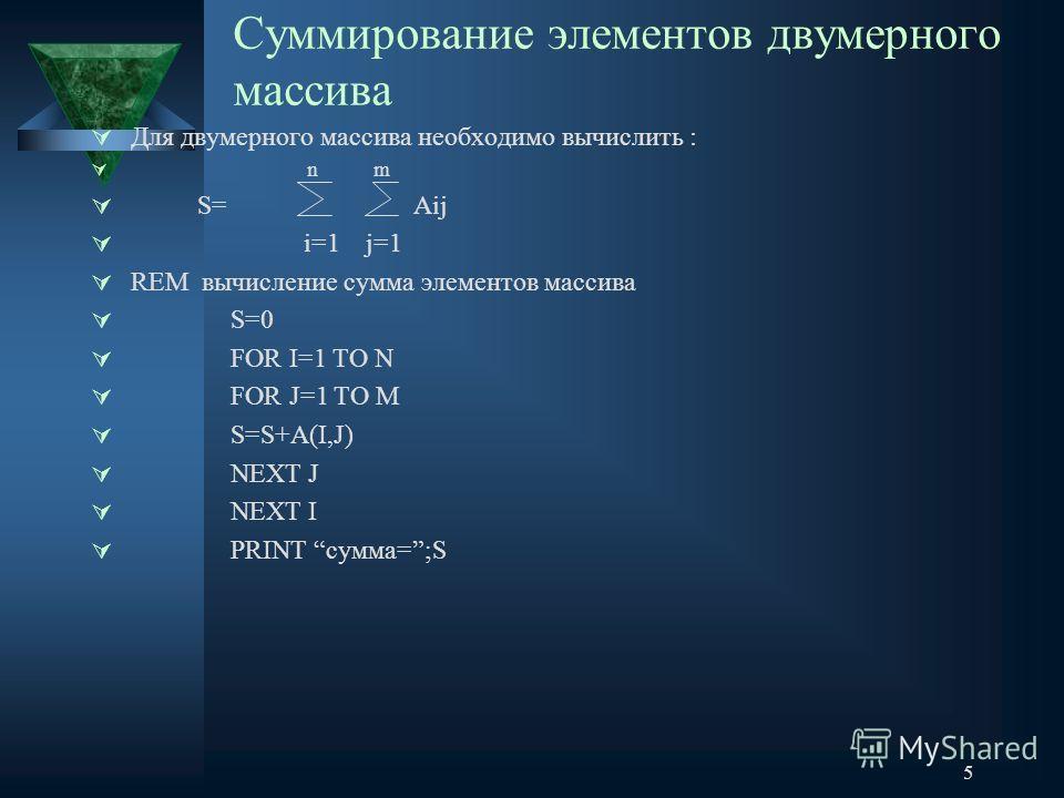 5 Суммирование элементов двумерного массива Для двумерного массива необходимо вычислить : n m S= Аij i=1 j=1 REM вычисление сумма элементов массива S=0 FOR I=1 TO N FOR J=1 TO M S=S+A(I,J) NEXT J NEXT I PRINT сумма=;S