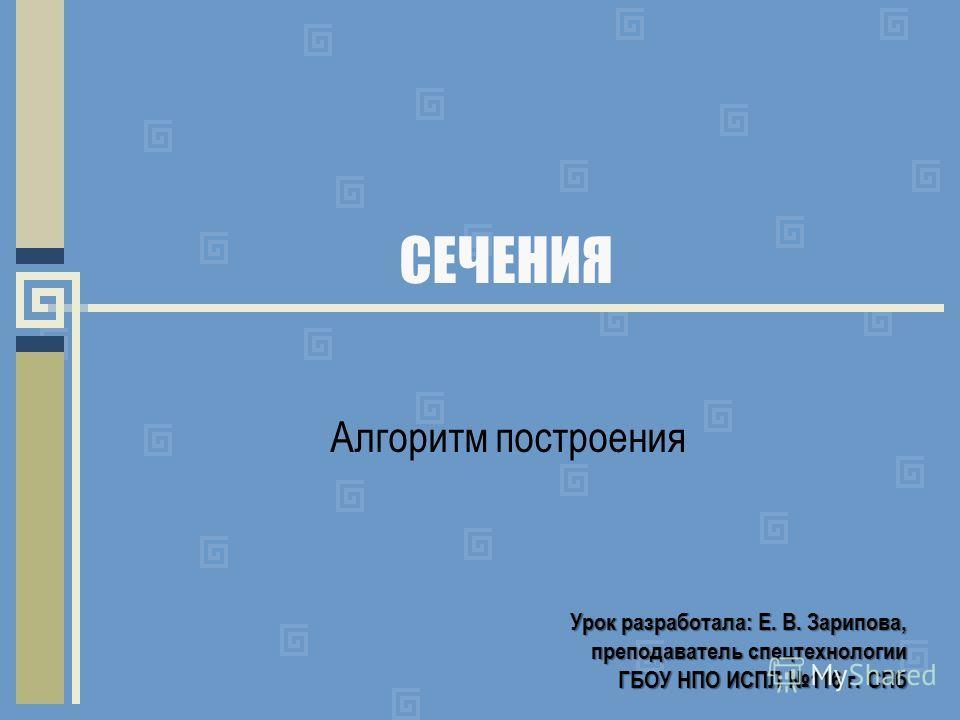 СЕЧЕНИЯ Алгоритм построения Урок разработала: Е. В. Зарипова, преподаватель спецтехнологии преподаватель спецтехнологии ГБОУ НПО ИСПЛ 116 г. СПб