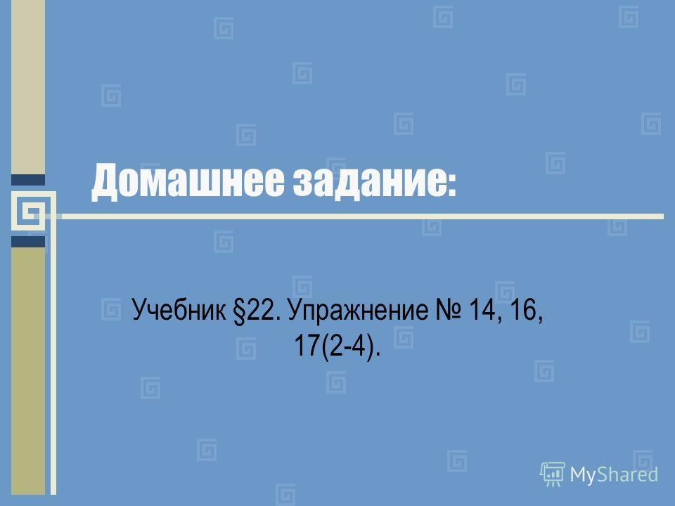 Домашнее задание: Учебник §22. Упражнение 14, 16, 17(2-4).