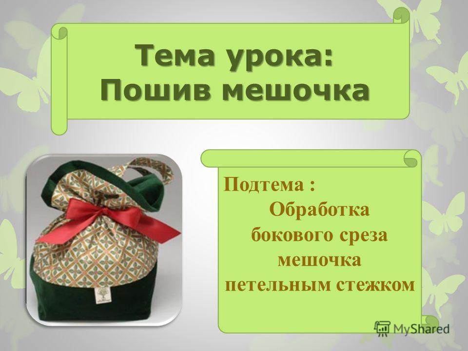 Тема урока: Пошив мешочка Подтема : Обработка бокового среза мешочка петельным стежком