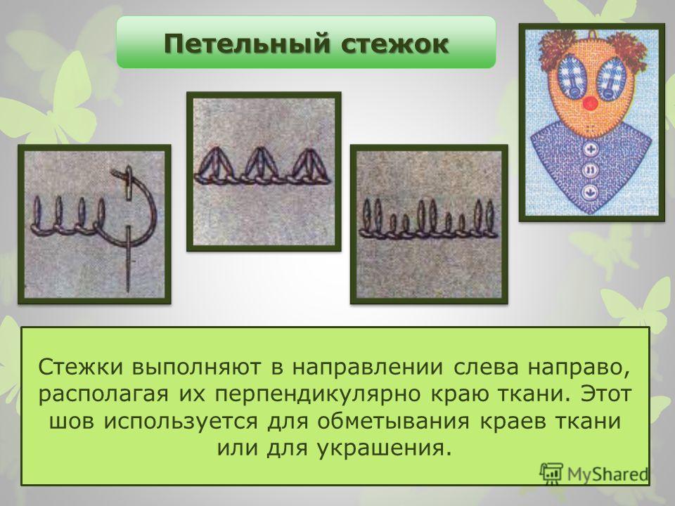 Стежки выполняют в направлении слева направо, располагая их перпендикулярно краю ткани. Этот шов используется для обметывания краев ткани или для украшения. Петельный стежок