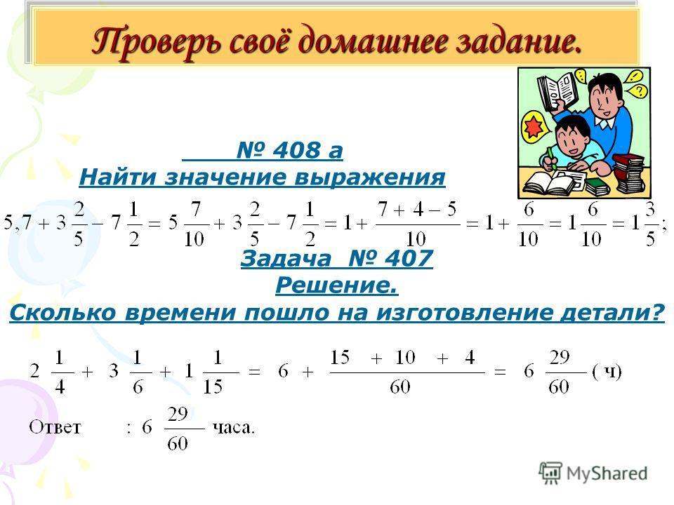 Проверь своё домашнее задание. 408 а Найти значение выражения Задача 407 Решение. Сколько времени пошло на изготовление детали?
