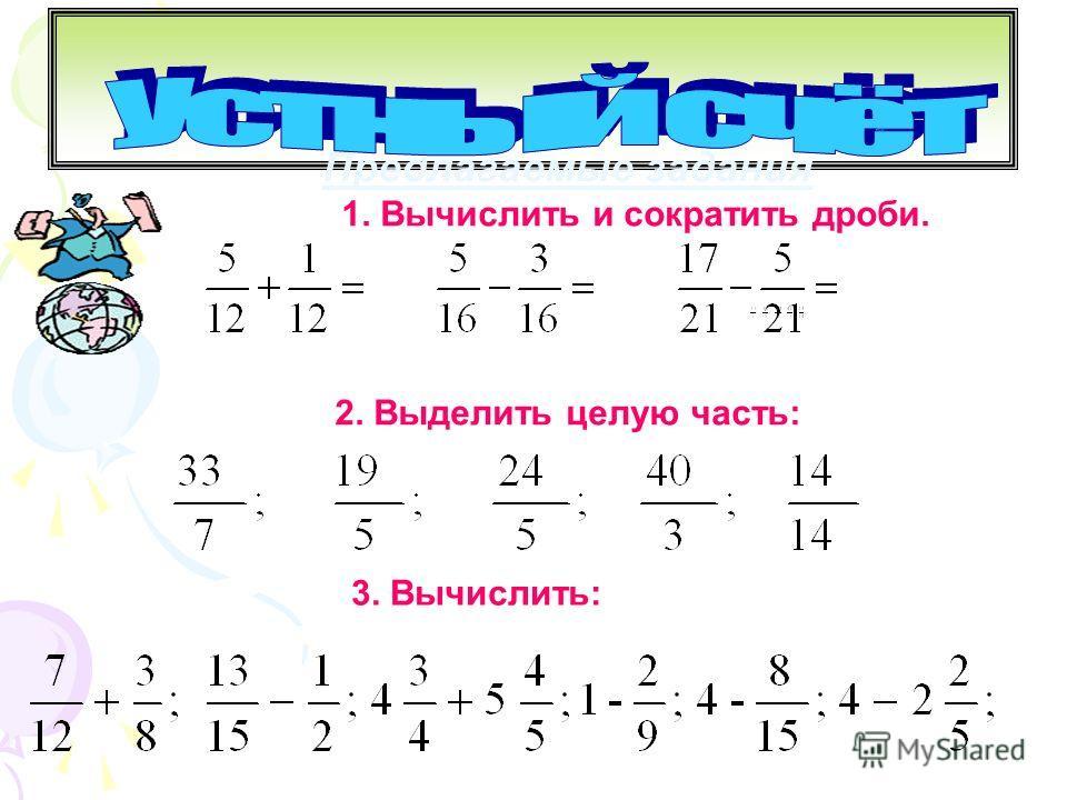 Предлагаемые задания 1. Вычислить и сократить дроби. 2. Выделить целую часть: 3. Вычислить: