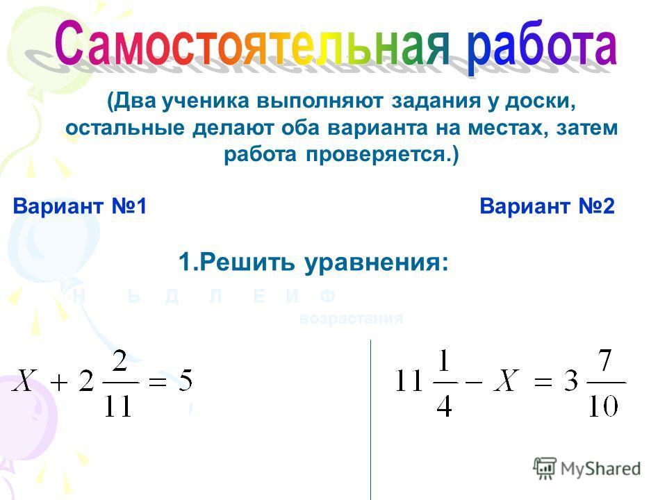 (Два ученика выполняют задания у доски, остальные делают оба варианта на местах, затем работа проверяется.) Н Ь Д Л Е И Ф Вариант 1 Вариант 2 1.Решить уравнения: возрастания