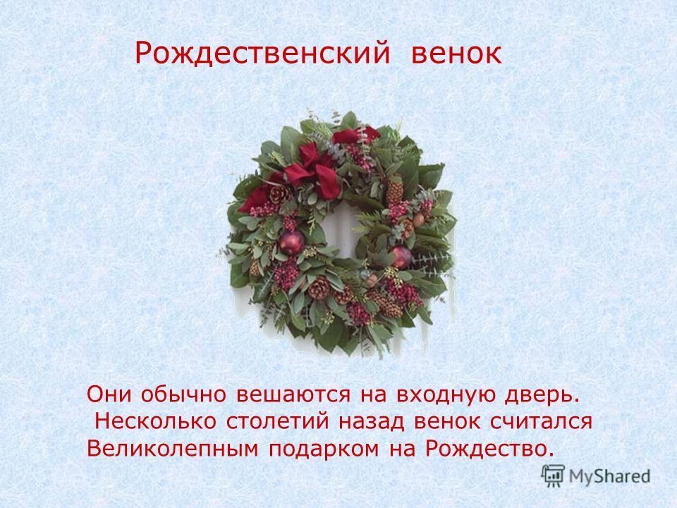 Рождественский венок Они обычно вешаются на входную дверь. Несколько столетий назад венок считался Великолепным подарком на Рождество.