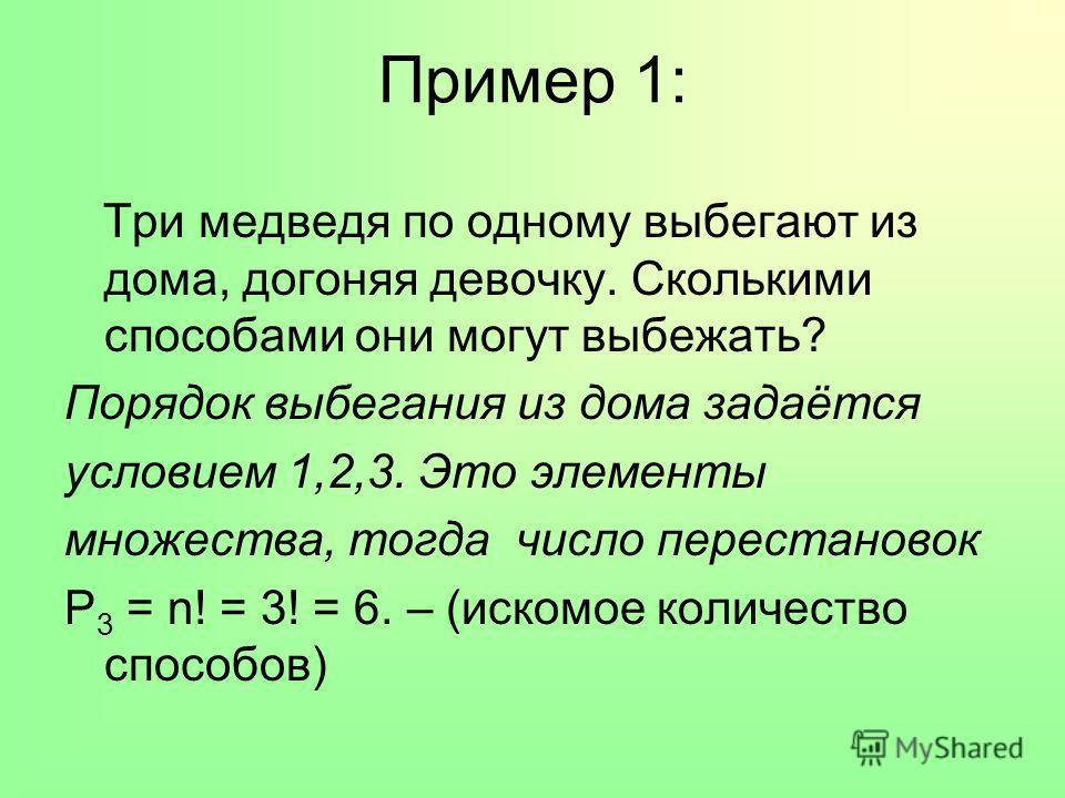 Пример 1: Три медведя по одному выбегают из дома, догоняя девочку. Сколькими способами они могут выбежать? Порядок выбегания из дома задаётся условием 1,2,3. Это элементы множества, тогда число перестановок P 3 = n! = 3! = 6. – (искомое количество сп
