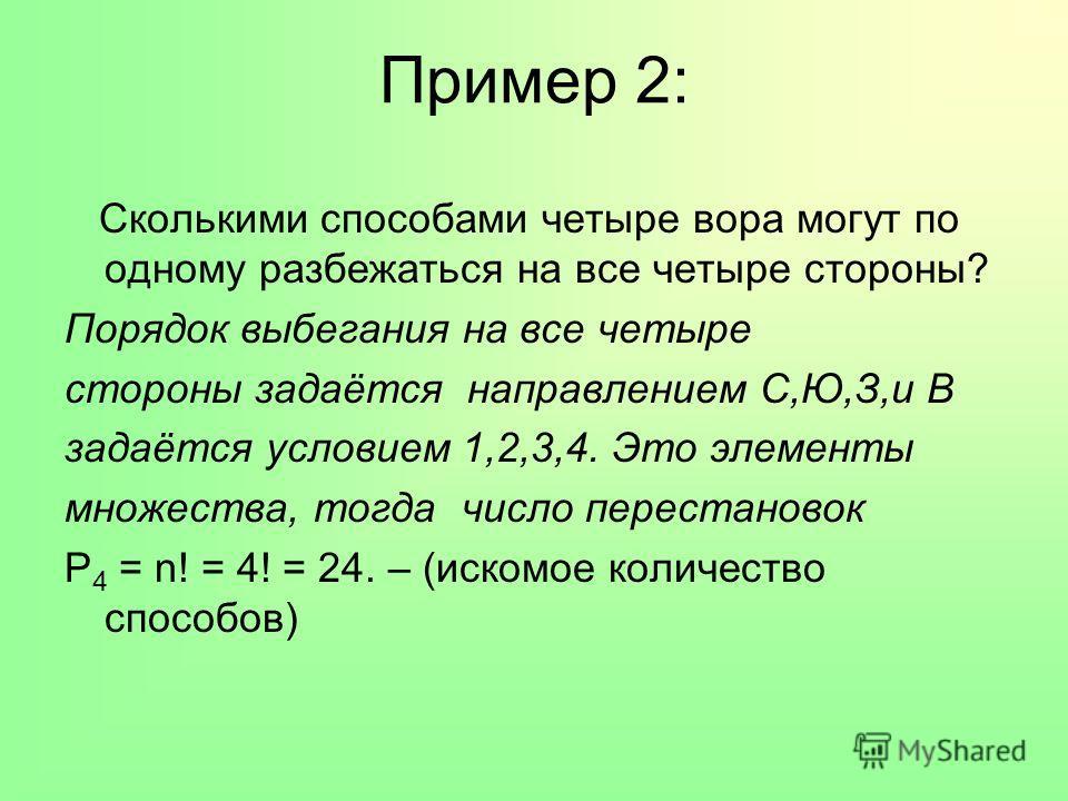 Пример 2: Сколькими способами четыре вора могут по одному разбежаться на все четыре стороны? Порядок выбегания на все четыре стороны задаётся направлением С,Ю,З,и В задаётся условием 1,2,3,4. Это элементы множества, тогда число перестановок P 4 = n!