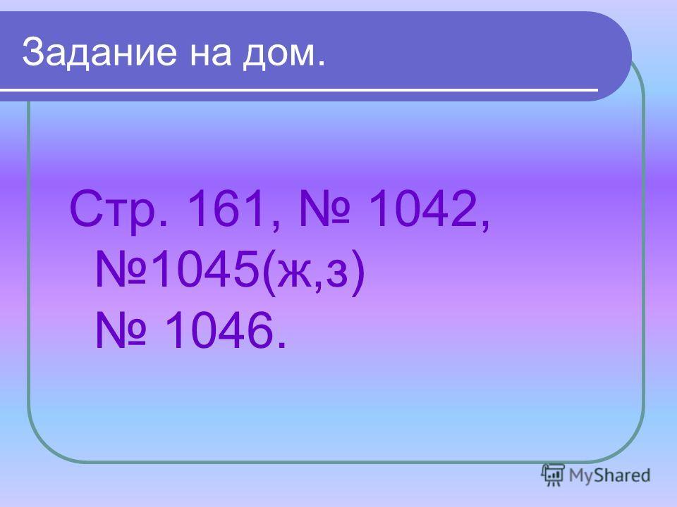 Задание на дом. Стр. 161, 1042, 1045(ж,з) 1046.