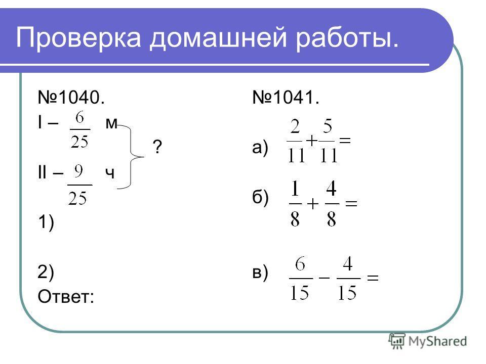 Проверка домашней работы. 1040. I – м ? II – ч 1) 2) Ответ: 1041. а) б) в)