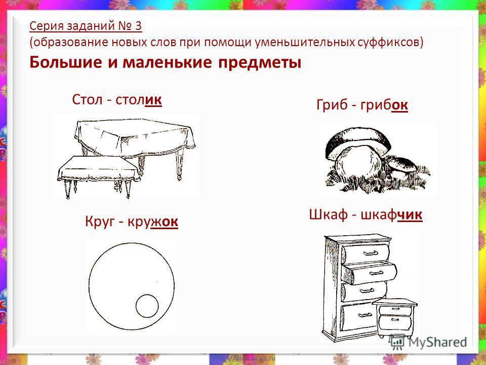 Серия заданий 3 (образование новых слов при помощи уменьшительных суффиксов) Большие и маленькие предметы Шкаф - шкафчик Круг - кружок Стол - столик Гриб - грибок