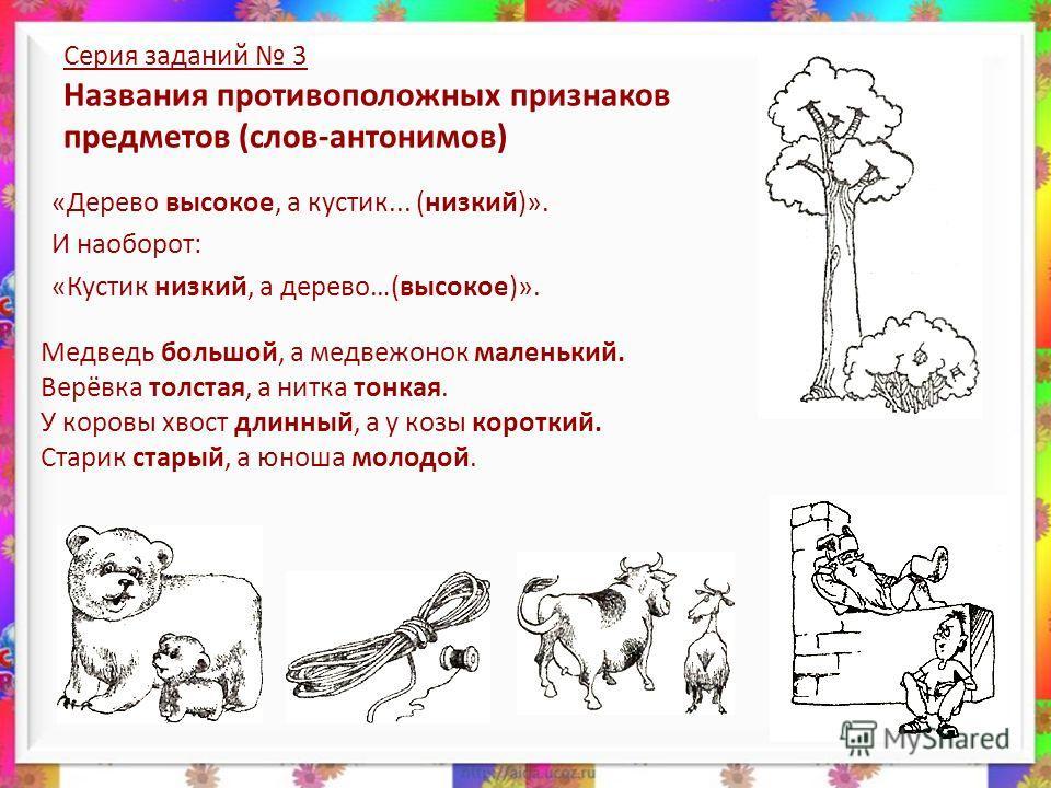«Дерево высокое, а кустик... (низкий)». И наоборот: «Кустик низкий, а дерево…(высокое)». Серия заданий 3 Названия противоположных признаков предметов (слов-антонимов) Медведь большой, а медвежонок маленький. Верёвка толстая, а нитка тонкая. У коровы