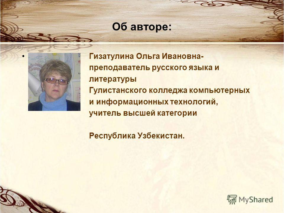 Об авторе: Гизатулина Ольга Ивановна- преподаватель русского языка и литературы Гулистанского колледжа компьютерных и информационных технологий, учитель высшей категории Республика Узбекистан.
