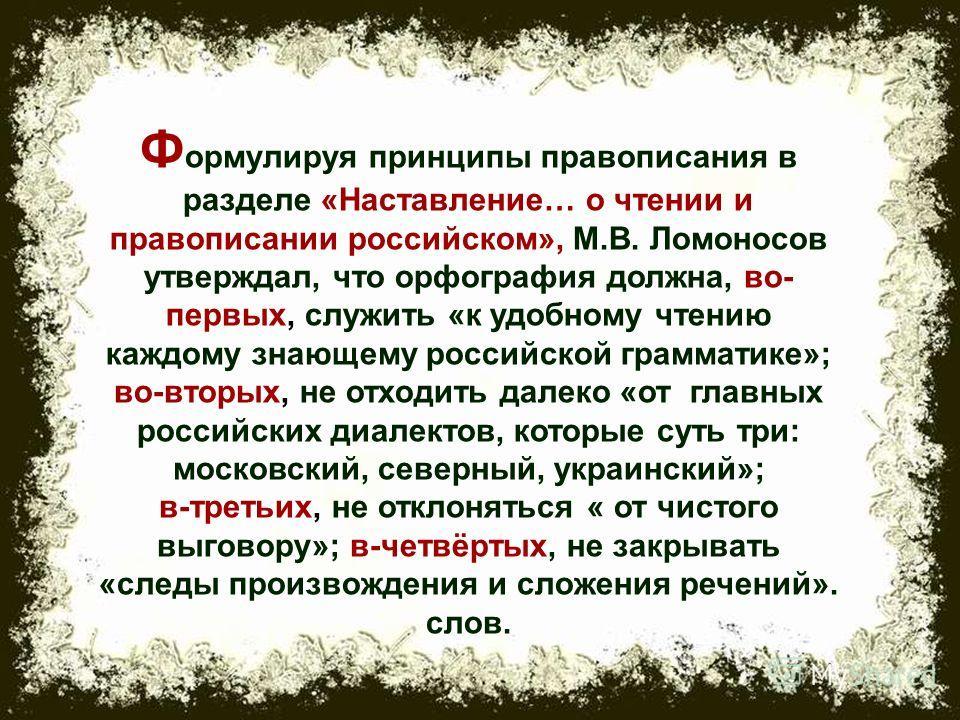 Ф ормулируя принципы правописания в разделе «Наставление… о чтении и правописании российском», М.В. Ломоносов утверждал, что орфография должна, во- первых, служить «к удобному чтению каждому знающему российской грамматике»; во-вторых, не отходить дал