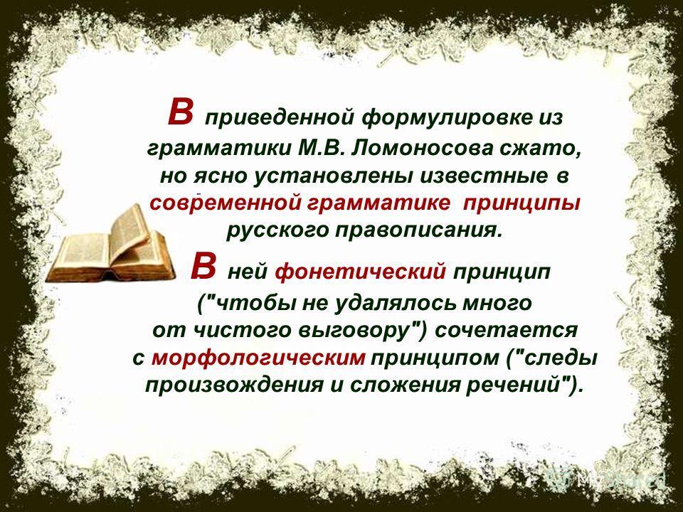 В приведенной формулировке из грамматики М.В. Ломоносова сжато, но ясно установлены известные в современной грамматике принципы русского правописания. В ней фонетический принцип (