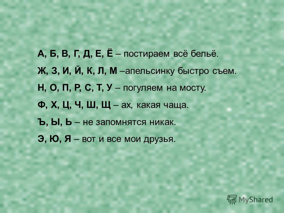 А, Б, В, Г, Д, Е, Ё – постираем всё бельё. Ж, З, И, Й, К, Л, М –апельсинку быстро съем. Н, О, П, Р, С, Т, У – погуляем на мосту. Ф, Х, Ц, Ч, Ш, Щ – ах, какая чаща. Ъ, Ы, Ь – не запомнятся никак. Э, Ю, Я – вот и все мои друзья.