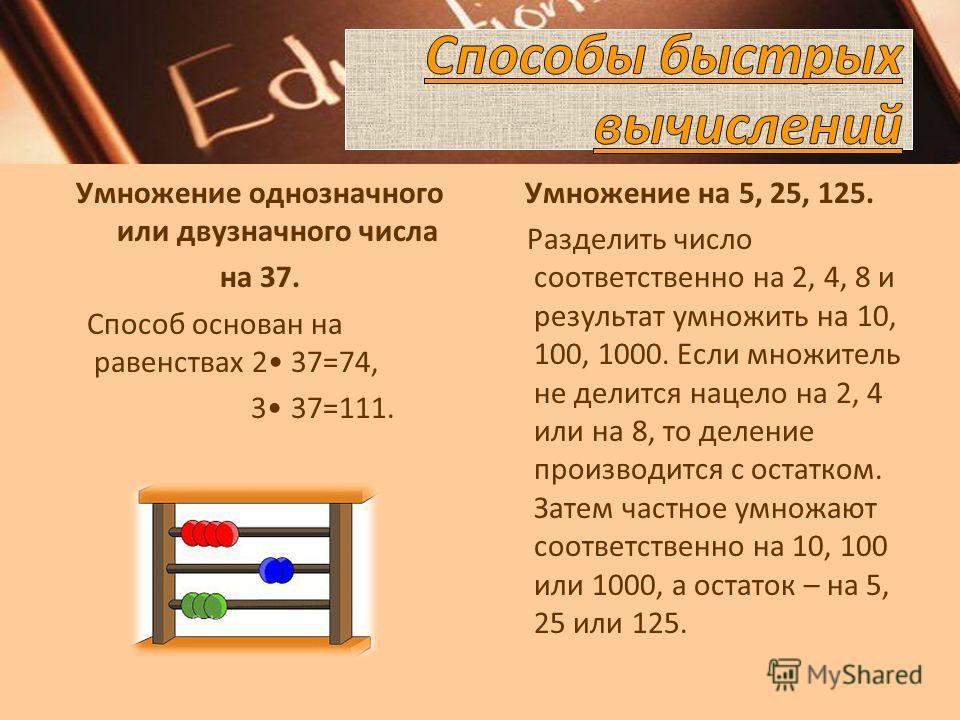 Умножение однозначного или двузначного числа на 37. Способ основан на равенствах 2 37=74, 3 37=111. Умножение на 5, 25, 125. Разделить число соответственно на 2, 4, 8 и результат умножить на 10, 100, 1000. Если множитель не делится нацело на 2, 4 или