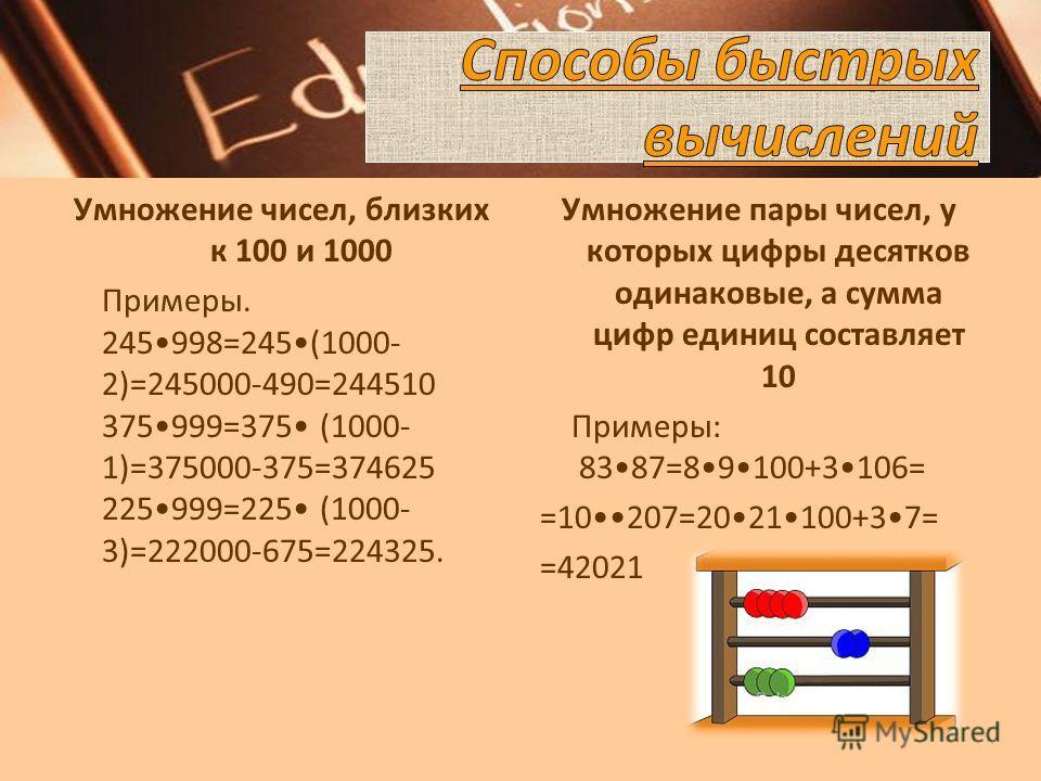 Умножение чисел, близких к 100 и 1000 Примеры. 245998=245(1000- 2)=245000-490=244510 375999=375 (1000- 1)=375000-375=374625 225999=225 (1000- 3)=222000-675=224325. Умножение пары чисел, у которых цифры десятков одинаковые, а сумма цифр единиц составл