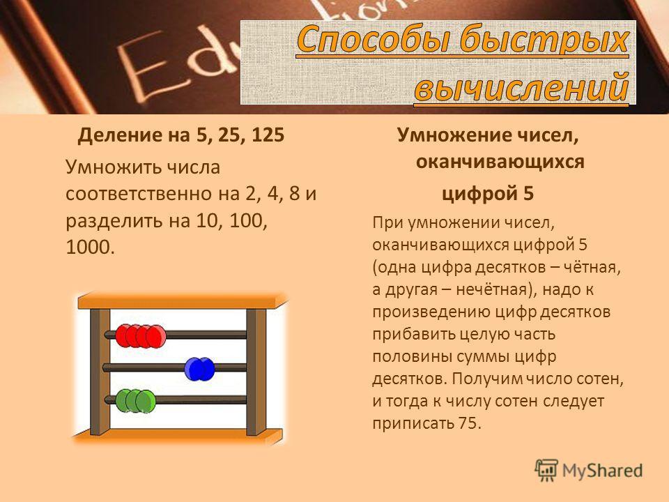 Деление на 5, 25, 125 Умножить числа соответственно на 2, 4, 8 и разделить на 10, 100, 1000. Умножение чисел, оканчивающихся цифрой 5 При умножении чисел, оканчивающихся цифрой 5 (одна цифра десятков – чётная, а другая – нечётная), надо к произведени