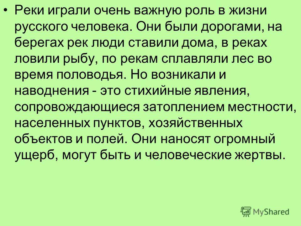 Реки играли очень важную роль в жизни русского человека. Они были дорогами, на берегах рек люди ставили дома, в реках ловили рыбу, по рекам сплавляли лес во время половодья. Но возникали и наводнения - это стихийные явления, сопровождающиеся затоплен