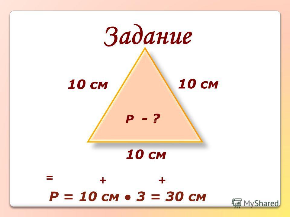 Задание - ? 10 см Р = ++ Р = 10 см 3 = 30 см