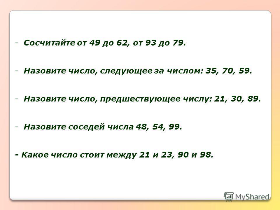 -Сосчитайте от 49 до 62, от 93 до 79. -Назовите число, следующее за числом: 35, 70, 59. -Назовите число, предшествующее числу: 21, 30, 89. -Назовите соседей числа 48, 54, 99. - Какое число стоит между 21 и 23, 90 и 98.