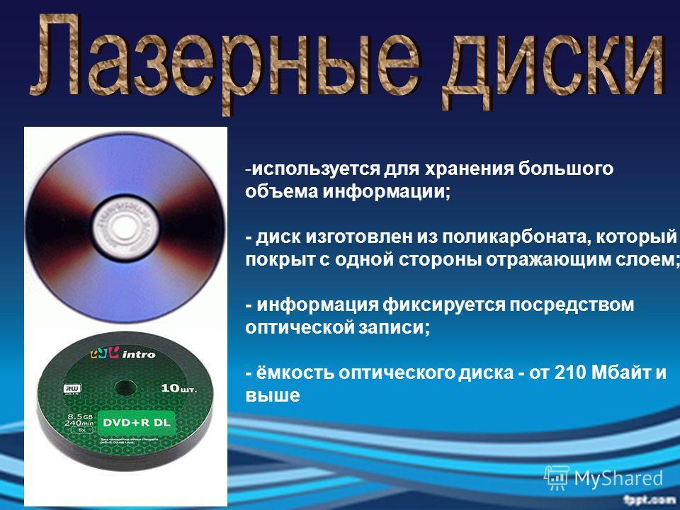 -используется для хранения большого объема информации; - диск изготовлен из поликарбоната, который покрыт с одной стороны отражающим слоем; - информация фиксируется посредством оптической записи; - ёмкость оптического диска - от 210 Мбайт и выше