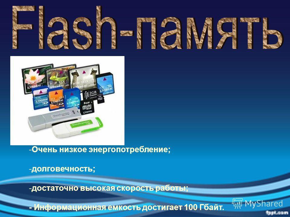 -Очень низкое энергопотребление; -долговечность; -достаточно высокая скорость работы; - Информационная емкость достигает 100 Гбайт.