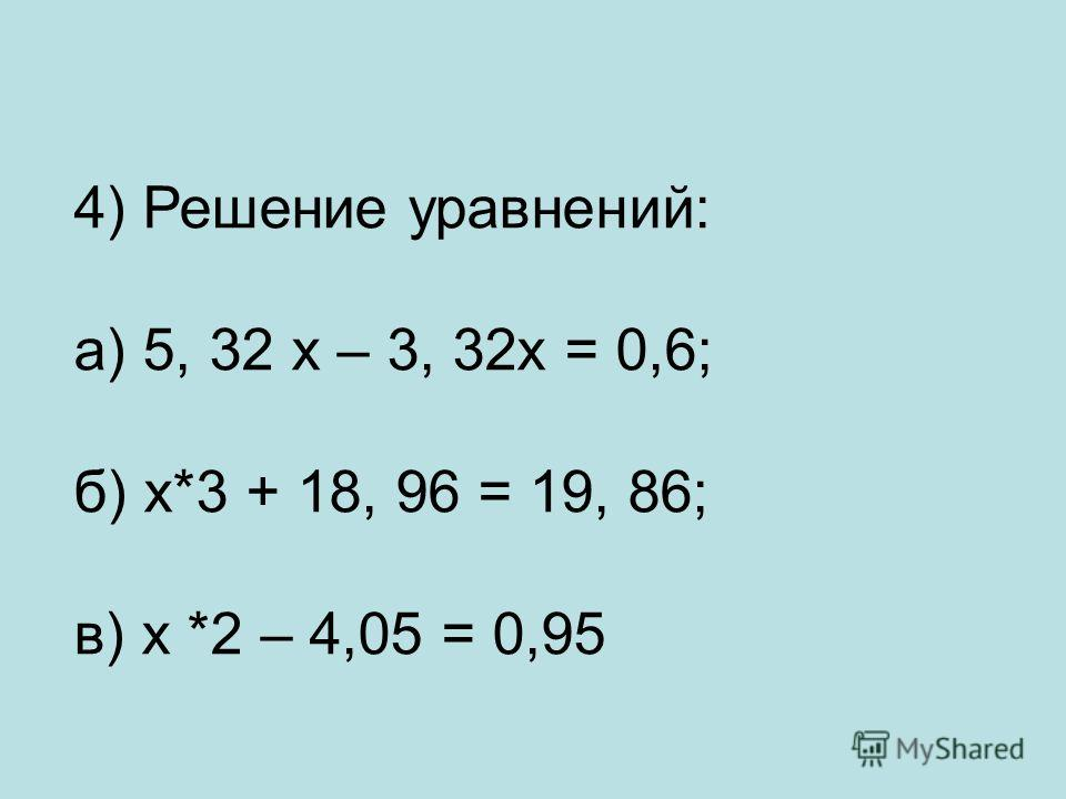 4) Решение уравнений: а) 5, 32 х – 3, 32х = 0,6; б) х*3 + 18, 96 = 19, 86; в) х *2 – 4,05 = 0,95