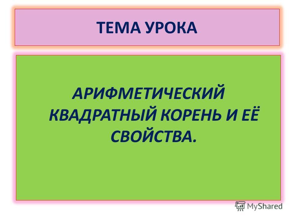 ТЕМА УРОКА АРИФМЕТИЧЕСКИЙ КВАДРАТНЫЙ КОРЕНЬ И ЕЁ СВОЙСТВА.